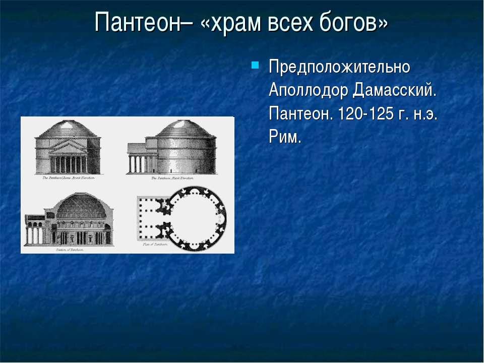 Пантеон– «храм всех богов» Предположительно Аполлодор Дамасский. Пантеон. 120...