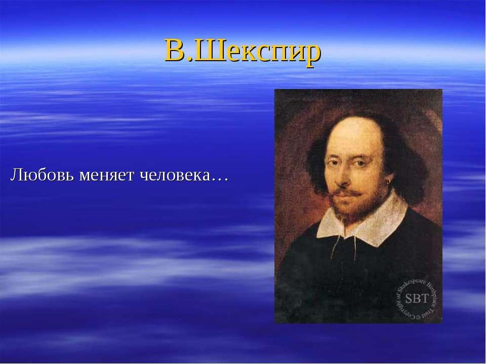 В.Шекспир Любовь меняет человека…