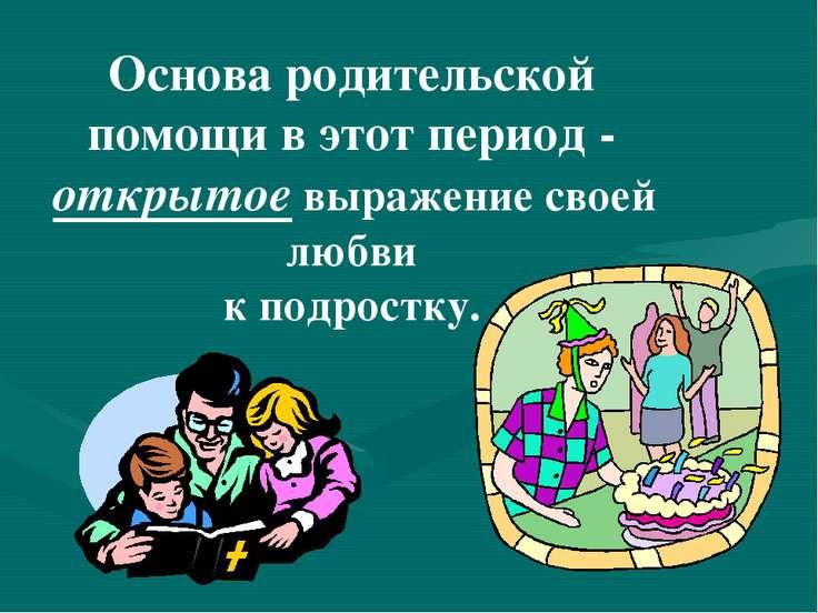 Основа родительской помощи в этот период - открытое выражение своей любви к п...