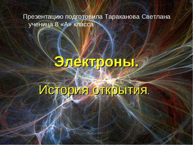 Электроны. История открытия. Презентацию подготовила Тараканова Светлана учен...