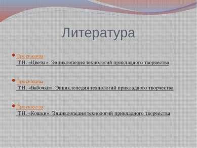 Литература Проснякова Т.Н. «Цветы». Энциклопедия технологий прикладного творч...