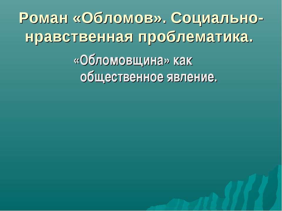 Роман «Обломов». Социально-нравственная проблематика. «Обломовщина» как общес...