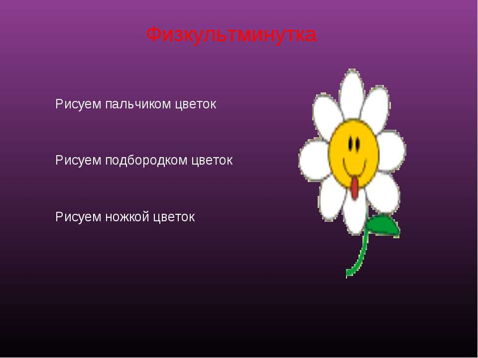 Физкультминутка Рисуем пальчиком цветок Рисуем подбородком цветок Рисуем ножк...