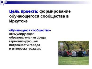 Цель проекта: формирование обучающегося сообщества в Иркутске обучающееся соо...