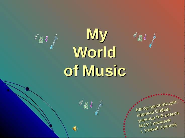 My World of Music Автор презентации: Каракай Софья, ученица 9-В класса МОУ Ги...