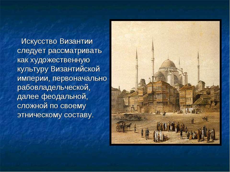 Искусство Византии следует рассматривать как художественную культуру Византий...