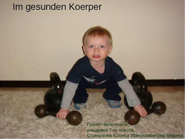 Im gesunden Koerper Проект выполнили: учащиеся 7-го класса Стрекозова Юлия и ...