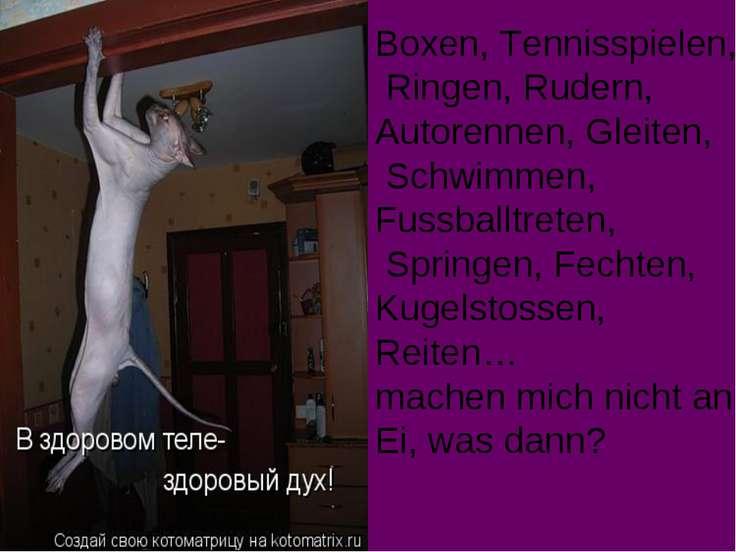 Boxen, Tennisspielen, Ringen, Rudern, Autorennen, Gleiten, Schwimmen, Fussbal...