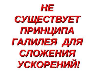 НЕ СУЩЕСТВУЕТ ПРИНЦИПА ГАЛИЛЕЯ ДЛЯ СЛОЖЕНИЯ УСКОРЕНИЙ!