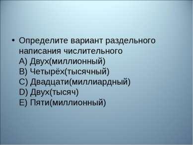 Определите вариант раздельного написания числительного А) Двух(миллионный) В)...