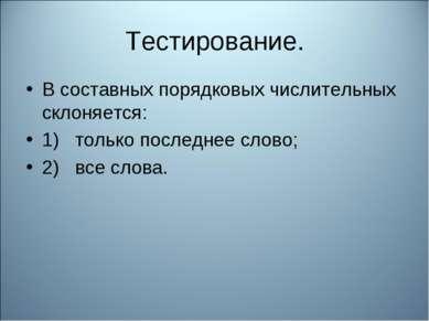 Тестирование. В составных порядковых числительных склоняется: 1) только пос...