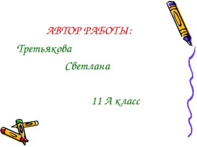 АВТОР РАБОТЫ: Третьякова Светлана 11 А класс