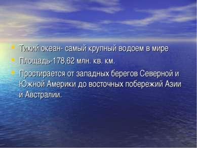 Тихий океан- самый крупный водоем в мире Площадь-178,62 млн. кв. км. Простира...