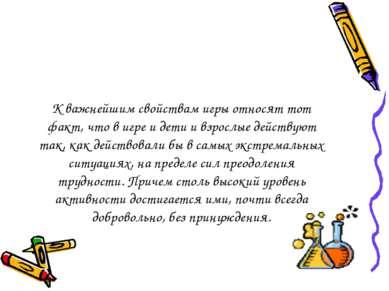К важнейшим свойствам игры относят тот факт, что в игре и дети и взрослые дей...