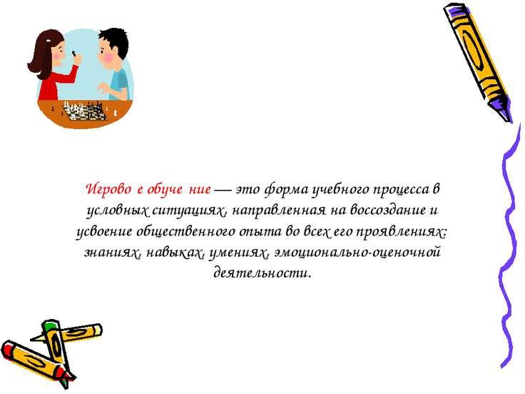 Игрово е обуче ние — это форма учебного процесса в условных ситуациях, направ...
