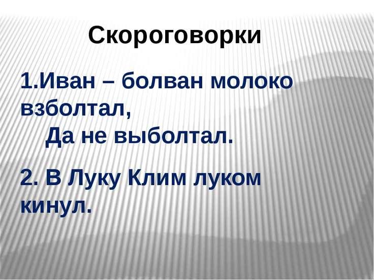 Скороговорки 1.Иван – болван молоко взболтал, Да не выболтал. 2. В Луку Клим ...