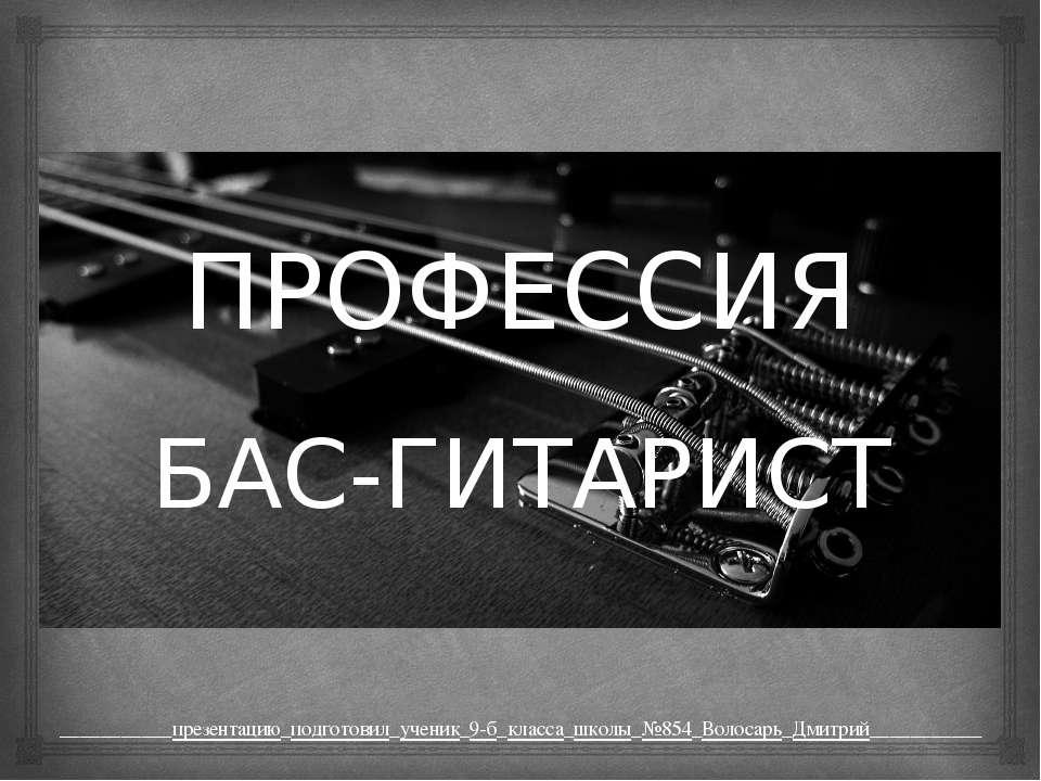 ПРОФЕССИЯ БАС-ГИТАРИСТ ___________презентацию_подготовил_ученик_9-б_класса_шк...