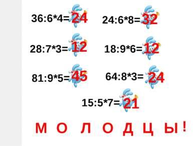 36:6*4= 28:7*3= 81:9*5= 15:5*7= 24:6*8= 18:9*6= 64:8*3= 24 12 45 32 12 24 21 ...