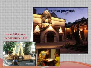 В мае 2006 года исполнилось 150 лет со дня основания Третьяковской Галереи.