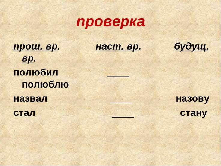 проверка прош. вр. наст. вр. будущ. вр. полюбил ____ полюблю назвал ____ назо...