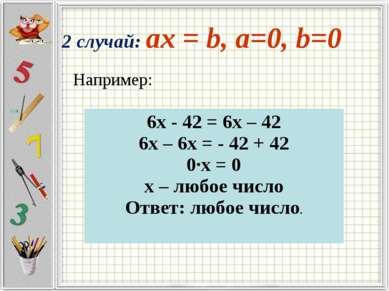 Например: 2 случай: ax = b, a=0, b=0 6х - 42 = 6х – 42 6х – 6х = - 42 + 42 0·...