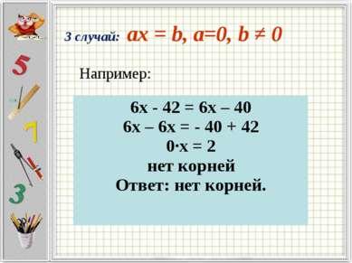 3 случай: ax = b, a=0, b ≠ 0 Например: 6х - 42 = 6х – 40 6х – 6х = - 40 + 42 ...