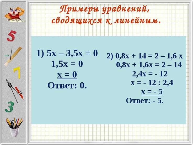 Примеры уравнений, сводящихся к линейным. 1) 5х – 3,5х = 0 1,5х = 0 х = 0 Отв...