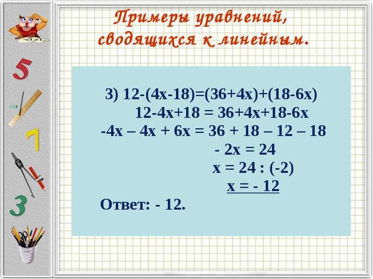 Примеры уравнений, сводящихся к линейным. 3) 12-(4х-18)=(36+4х)+(18-6х) 12-4х...