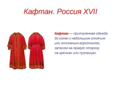 Кафтан. Россия XVII Кафтан — приталенная одежда до колен с небольшим стоячим ...