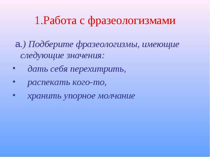 1.Работа с фразеологизмами а.) Подберите фразеологизмы, имеющие следующие зна...