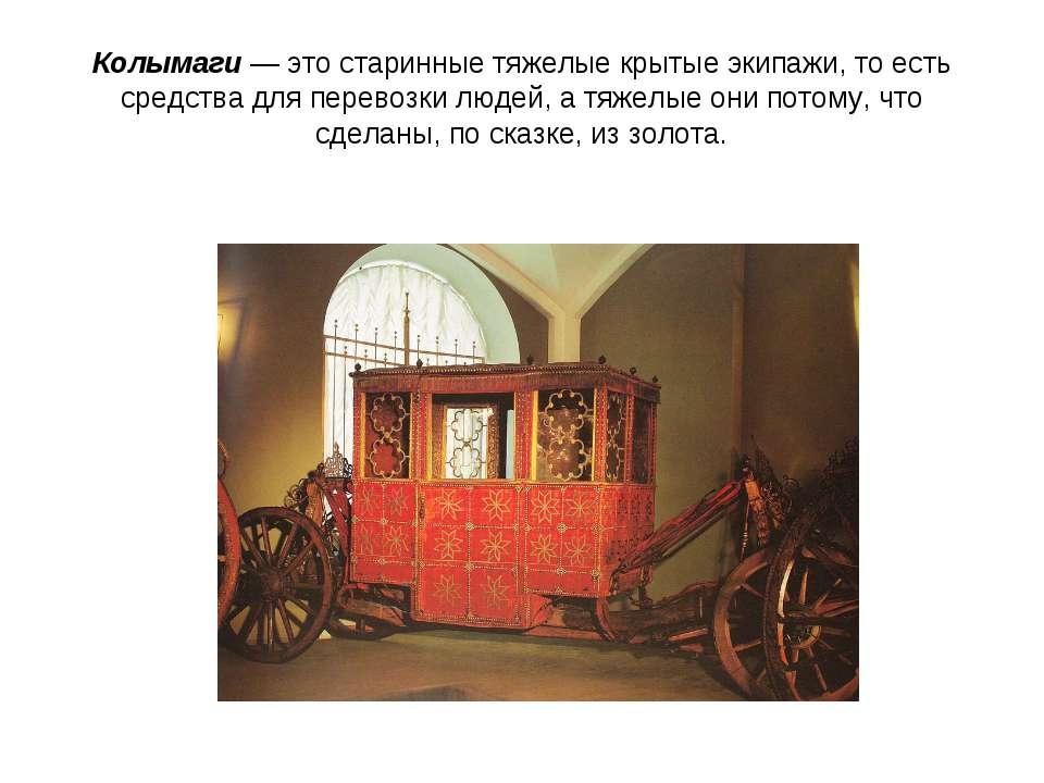Колымаги — это старинные тяжелые крытые экипажи, то есть средства для перевоз...