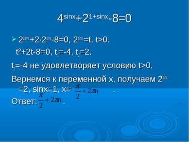 4sinx+21+sinx-8=0 22sinx+2∙2sinx-8=0, 2sinx =t, t>0. t²+2t-8=0, t1=-4, t2=2. ...