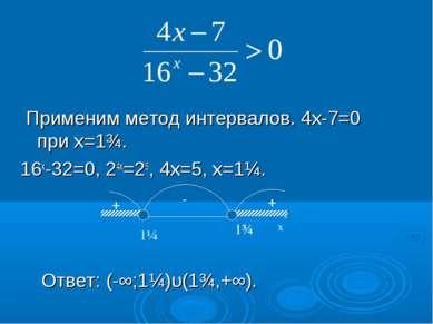 Применим метод интервалов. 4х-7=0 при х=1¾. 16х-32=0, 24х=25, 4х=5, х=1¼. Отв...
