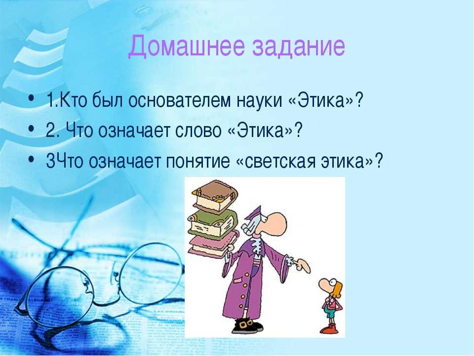 Домашнее задание 1.Кто был основателем науки «Этика»? 2. Что означает слово «...