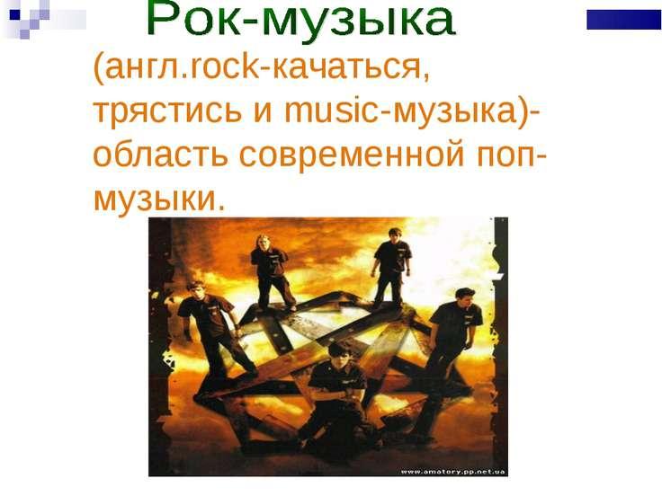 (англ.rock-качаться, трястись и music-музыка)-область современной поп-музыки.