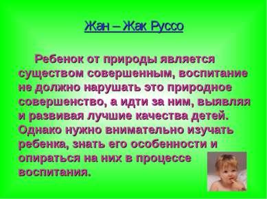 Жан – Жак Руссо Ребенок от природы является существом совершенным, воспитание...