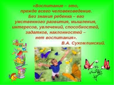 «Воспитание – это, прежде всего человековедение. Без знания ребенка – его умс...