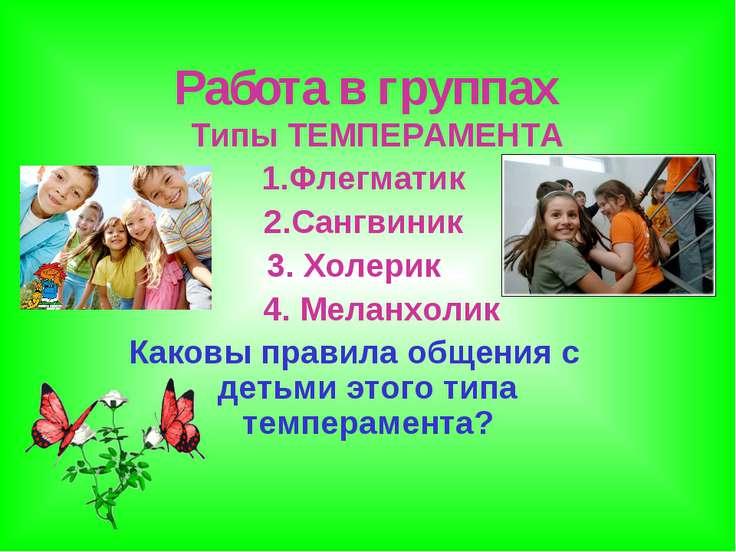 Работа в группах Типы ТЕМПЕРАМЕНТА 1.Флегматик 2.Сангвиник 3. Холерик 4. Мела...