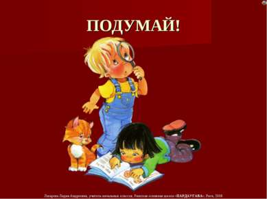 ПОДУМАЙ! Лазарева Лидия Андреевна, учитель начальных классов, Рижская основна...
