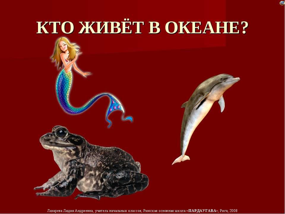 КТО ЖИВЁТ В ОКЕАНЕ? Лазарева Лидия Андреевна, учитель начальных классов, Рижс...
