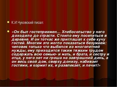 К.И.Чуковский писал: «Он был гостеприимен… Хлебосольство у него доходило до с...