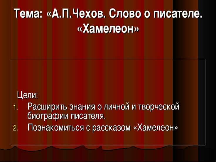 Тема: «А.П.Чехов. Слово о писателе. «Хамелеон» Цели: Расширить знания о лично...