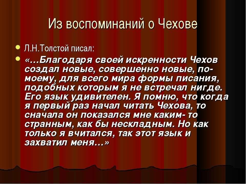 Из воспоминаний о Чехове Л.Н.Толстой писал: «…Благодаря своей искренности Чех...