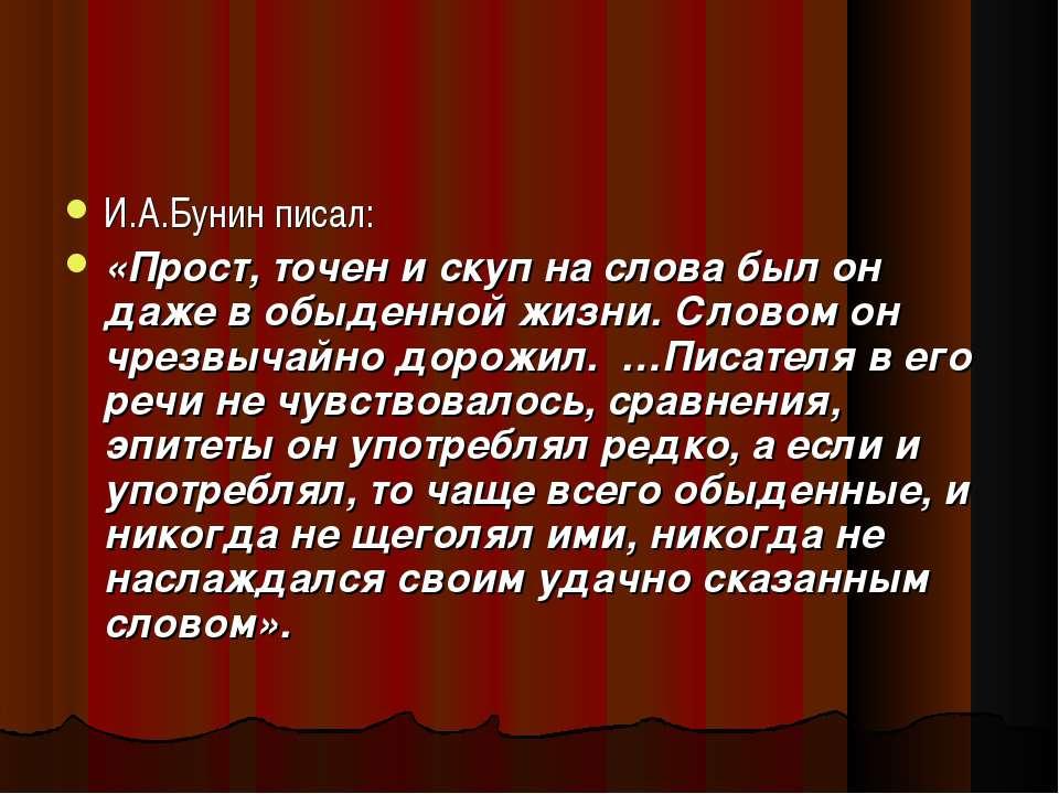И.А.Бунин писал: «Прост, точен и скуп на слова был он даже в обыденной жизни....