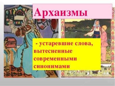 Архаизмы - устаревшие слова, вытесненные современными синонимами