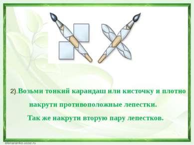 2).Возьми тонкий карандаш или кисточку и плотно накрути противоположные лепес...