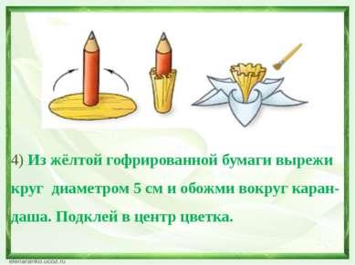 4) Из жёлтой гофрированной бумаги вырежи круг диаметром 5 см и обожми вокруг ...
