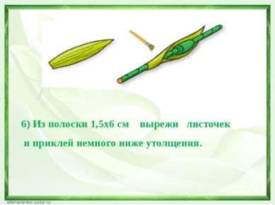 6) Из полоски 1,5х6 см вырежи листочек и приклей немного ниже утолщения.