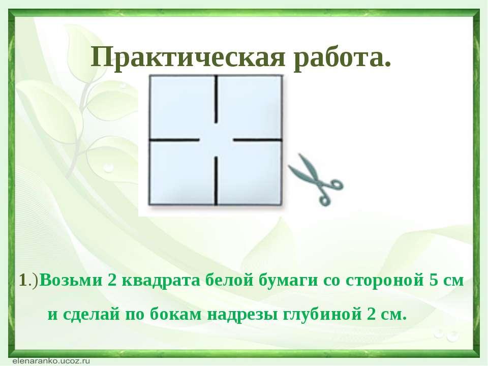 Практическая работа. 1.)Возьми 2 квадрата белой бумаги со стороной 5 см и сде...