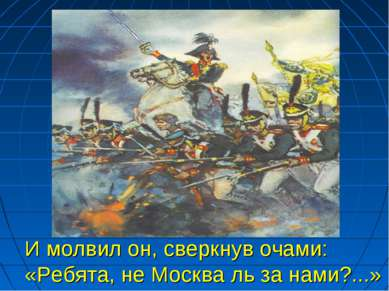 И молвил он, сверкнув очами: «Ребята, не Москва ль за нами?...»